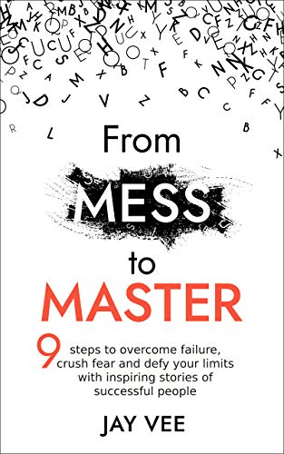 From Mess To Master: 9 Steps to Overcome Failure, Crush Fear and Defy Your Limits With Inspiring Stories of Successful People (English Edition)