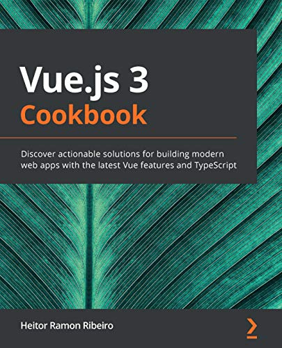 Vue.js 3 Cookbook: Discover actionable solutions for building modern web apps with the latest Vuefeatures and TypeScript