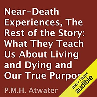 Near-Death Experiences     The Rest of the Story: What They Teach Us About Living and Dying and Our True Purpose              By:                                                                                                                                 P. M. H. Atwater                               Narrated by:                                                                                                                                 Tantor Studios                      Length: 9 hrs and 44 mins     77 ratings     Overall 4.1
