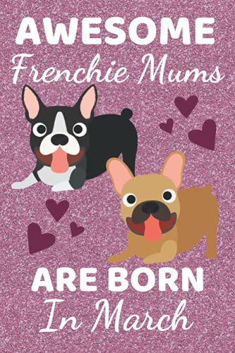 Awesome Frenchie Mums Are Born In March: French Bulldog gifts. This French Bulldog Notebook / Frenchie Journal is 6x9in size with 110+ lined ruled ... bulldog accessories. Cute Frenchie gifts.
