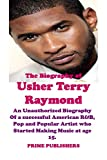 THE BIOGRAPHY OF USHER TERRY RAYMOND: An Unauthorized Biography Of a successful American R&B, Pop...