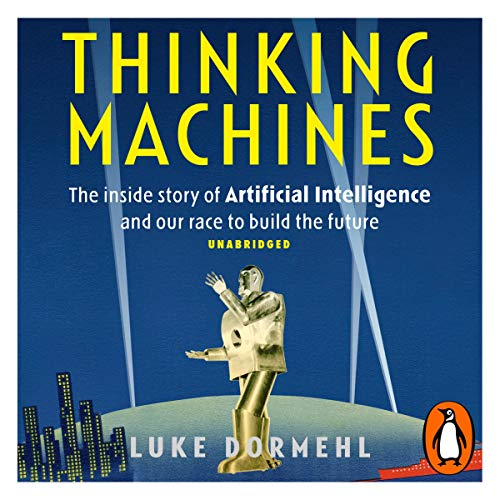 Thinking Machines     The Inside Story of Artificial Intelligence and Our Race to Build the Future              By:                                                                                                                                 Luke Dormehl                               Narrated by:                                                                                                                                 Gus Brown                      Length: 8 hrs and 13 mins     4 ratings     Overall 4.5