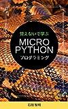 覚えないで学ぶMicroPythonプログラミング: プログラミングを知らない人に贈る「ずるい」プログラミングの本