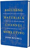 Building Materials Channel Marketing: How to Successfully Sell to and Through Residential ...