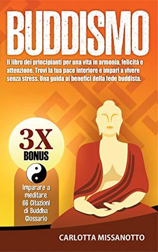 Buddismo: Il libro dei principianti per una vita in armonia, felicità e attenzione. Trovi la tua pace interiore e impari a vivere senza stress. Una guida ... della fede buddista. (Italian Edition)