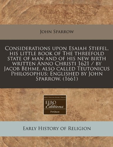 Considerations Upon Esaiah Stiefel, His Little Book of the Threefold State of Man and of His New Birth Written Anno Christi 1621 / By Jacob Behme, ... Englished by John Sparrow. (1661)