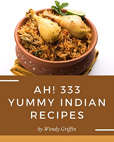 Ah! 333 Yummy Indian Recipes: Let's Get Started with The Best Yummy Indian Cookbook! (English Edition)
