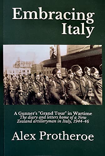 Embracing Italy: A Gunner's 'Grand Tour' in Wartime The diary and letters home of a New Zealand artilleryman in Italy, 1944-46 (English Edition)