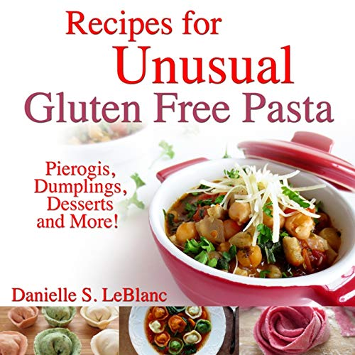 Recipes for Unusual Gluten Free Pasta: Pierogis, Dumplings, Desserts and More!