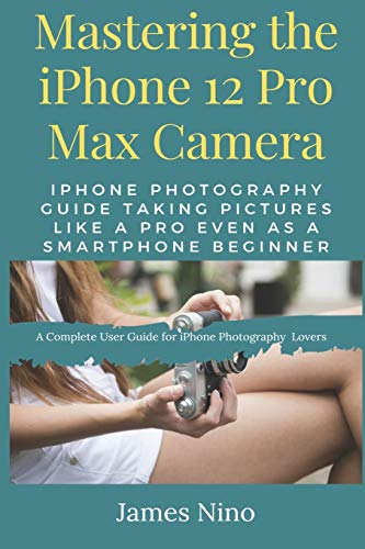 Mastering the iPhone 12 Pro Max Camera: iPhone Photography Guide Taking Pictures like a Pro Even as a SmartPhone Beginner