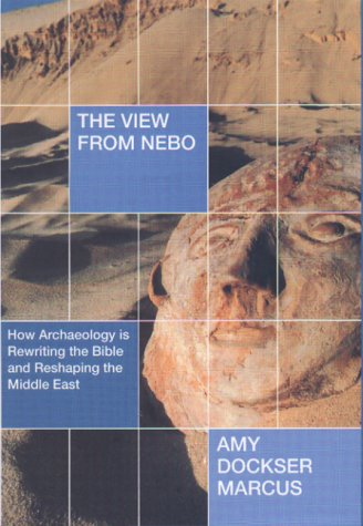 The View from Nebo: How Archaelogy Is Rewriting the Bible and Reshaping the Middle East