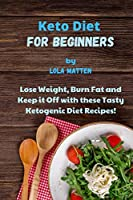 Keto Diet for Beginners: Lose Weight, Burn Fat and Keep it Off with these Tasty Ketogenic Diet Recipes!