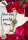 How Was Your Life Mom?: Autobiographical Journal, 150 Questions for Mothers to share her Life, Thoughts and Love, Including Family Tree, Mandalas and Quotes, A Do-It-Yourself Memoir