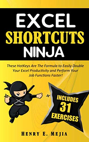 EXCEL SHORTCUTS NINJA: These HotKeys Are The Formula to Easily Double Your Excel Productivity and Perform Your Job Functions Faster! (Excel Ninjas, Band 3)