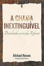 A chama inextinguível: Descobrindo o cerne da Reforma.