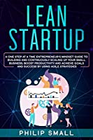 Lean Startup: A One Step At A Time Entrepreneur's Mindset Guide to Building and Continuously Scaling Up Your Small Business; Boost Productivity and Achieve Goals and Success By Using Agile Strategies