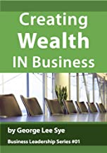 Creating Wealth IN Business (Business Leadership Book 1)
