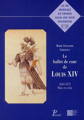 Le Ballet de cour de Louis XIV: 1643-1672 - mises en scènes