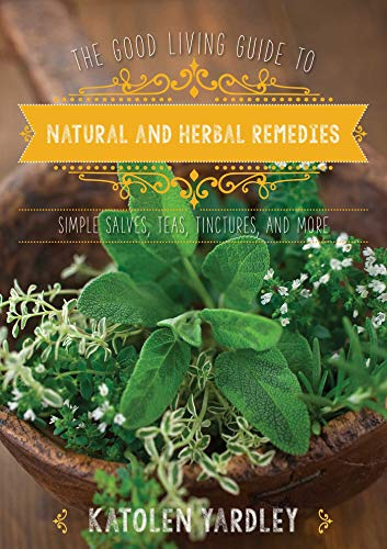 The Good Living Guide to Natural and Herbal Remedies: Simple Salves, Teas, Tinctures, and More by [Katolen Yardley]