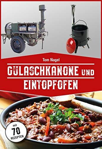 Gulaschkanone und Eintopfofen: Mit 70 Rezepten