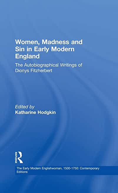 Women, Madness and Sin in Early Modern England: The Autobiographical Writings of Dionys Fitzherbert (The Early Modern Englishwoman, 1500-1750: Contemporary Editions) (English Edition)