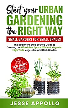 Start Your Urban Gardening The Right Way: Small Gardens For Small Spaces: The Beginner's Step by Step Guide To Growing An Affordable, Space Efficient, Organic, High Yield Vegetable and Herb Garden by [Jesse Appollo]