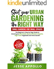 Start Your Urban Gardening The Right Way: Small Gardens For Small Spaces: The Beginner's Step by Step Guide To Growing An Affordable, Space Efficient, Organic, High Yield Vegetable and Herb Garden
