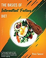 The Basics of Intermittent Fasting Diet: A Thorough Guide to Fast with Nutrition Rich Healthy Recipes, Renew Health and Prevent Ageing