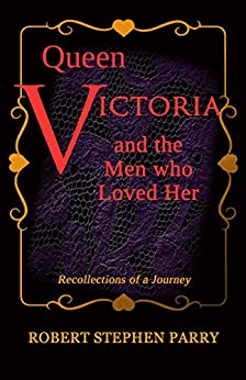 QUEEN VICTORIA and the Men who Loved Her: Recollections of a Journey by [Robert Stephen Parry]