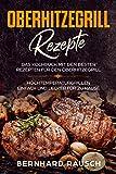 Oberhitzegrill Rezepte : Das Kochbuch mit den besten Rezepten für den Oberhitzegrill. Hochtemperaturgrillen einfach und lecker für zu Hause (German Edition)