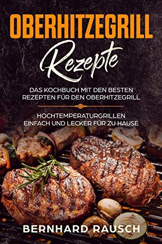 Oberhitzegrill Rezepte : Das Kochbuch mit den besten Rezepten für den Oberhitzegrill. Hochtemperaturgrillen einfach und lecker für zu Hause