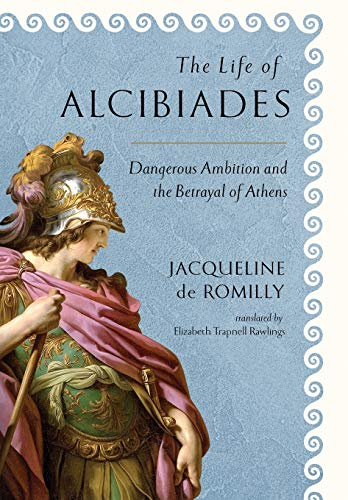 The Life of Alcibiades: Dangerous Ambition and the Betrayal of Athens (Cornell Studies in Classical Philology (68))