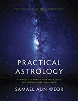 Practical Astrology: Self-transformation Through Self-knowledge Kabbalah, Tarot, and Consciousness; A Collection of The Zodiacal Course, An Esocteric Treatise of Hermetic Astrology, The Manual of Practical Magic