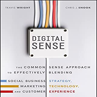 Digital Sense     The Common Sense Approach to Effectively Blending Social Business Strategy, Marketing Technology, and Customer Experience              By:                                                                                                                                 Travis Wright,                                                                                        Chris J. Snook                               Narrated by:                                                                                                                                 Walter Dixon                      Length: 7 hrs and 29 mins     29 ratings     Overall 4.2