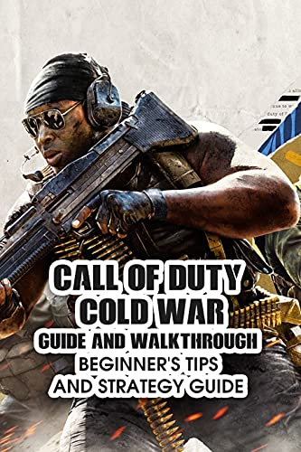 Call Of Duty Cold War Guide And Walkthrough: Beginner's Tips And Strategy Guide: The Complete Beginner's Guide To Call Of Duty (English Edition)
