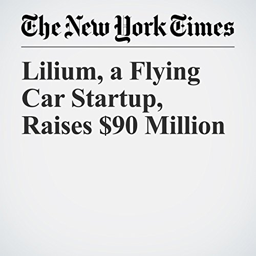 Lilium, a Flying Car Startup, Raises $90 Million copertina