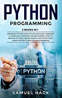 Python Programming: 2 Books in 1: Learning Python and Python Machine Learning. A Complete Overview for Beginners. How to Master Python Coding Basics and Effectively Learn Faster Computer Programming