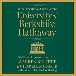 University of Berkshire Hathaway     30 Years of Lessons Learned from Warren Buffett & Charlie Munger at the Annual Shareholders Meeting              Written by:                                                                                                                                 Daniel Pecaut,                                                                                        Corey Wrenn - contributor                               Narrated by:                                                                                                                                 Tom Parks                      Length: 12 hrs and 21 mins     2 ratings     Overall 5.0