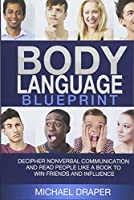 Body Language: Blueprint: Decipher Nonverbal Communication and Read People Like a Book to Win Friends and Influence (How to Analyze People)