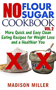 No Flour No Sugar Cookbook Vol. 2: More Quick and Easy Clean Eating Recipes for Weight Loss and a Healthier You by [Madison Miller]