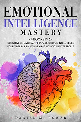 EMOTIONAL INTELLIGENCE MASTERY: 4 books in 1: Cognitive Behavioral Therapy, Emotional Intelligence for Leadership, Empath Healing, How to Analyze People (English Edition)