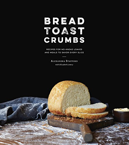 Bread Toast Crumbs: Recipes for No-Knead Loaves & Meals to Savor Every Slice: A Cookbook