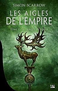 Les aigles de l'Empire, tome 3 : La traque de l'Aigle par Simon Scarrow