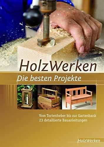 HolzWerken Die besten Projekte: Vom Tortenheber bis zur Gartenbank 23 detaillierte Bauanleitungen