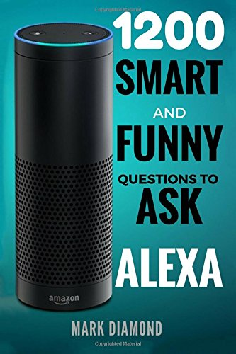 Alexa 1200 Smart And Funny Questions To Ask Alexa Top Questions You Wish You Knew 2017