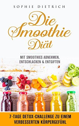 Die Smoothie Diät - mit Smoothies abnehmen, entschlacken & entgiften / 7-TAGE DETOX-CHALLENGE zu einem verbesserten Körpergefühl / REZEPTE inkl. Nährwertangaben