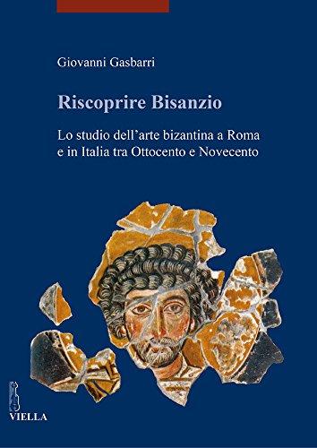 Riscoprire Bisanzio. Lo studio dell'arte bizantina a Roma e in Italia tra Ottocento e Novecento. Ediz. illustrata