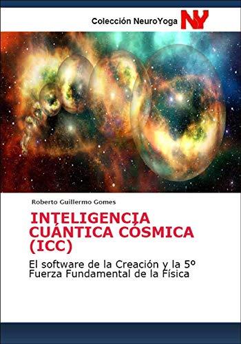 INTELIGENCIA CUÁNTICA CÓSMICA (ICC): El software de la Creación y la 5º Fuerza Fundamental de la Física (Antología de Ecología y Meditación nº 1)