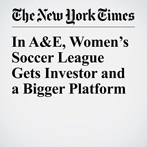 In A&E, Women's Soccer League Gets Investor and a Bigger Platform copertina