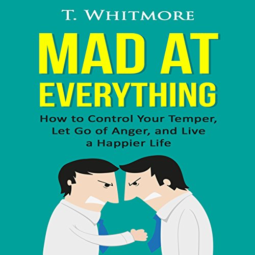 Mad at Everything: How to Control Your Temper, Let Go of Anger, and Live a Happier Life audiobook cover art